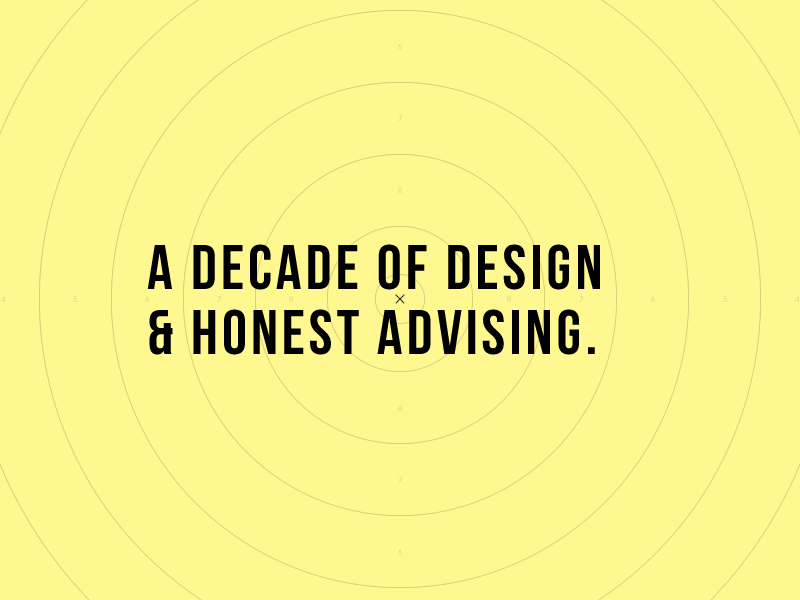 A DECADE OF DESIGN & HONEST ADVISING